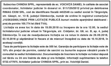 Subscrisa CHINDIA SPRL, reprezentată de ec. VOICHIŢĂ DANIEL în calitate de asociat coordonator, lichidator judiciar în dosarul nr. 911/120/2012 privind pe debitoarea RIMAG EXIM SRL, cod de identificare fiscală 4452548 cu sediul social în Târgovişte, str. Găeşti, nr. 13 B, judeţul Dâmboviţa, număr de ordine în registrul comerţului J15/263/2005,VINDE PRIN LICITAŢIE PUBLICĂ bunuri mobile aparţinând debitoarei -preţ de pornire 105.774 lei (fără TVA).
